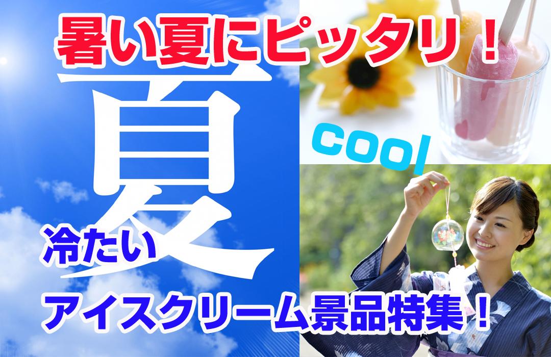 夏にピッタリ!冷たいアイスクリーム景品特集!